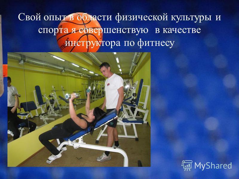 Свой опыт в области физической культуры и спорта я совершенствую в качестве инструктора по фитнесу