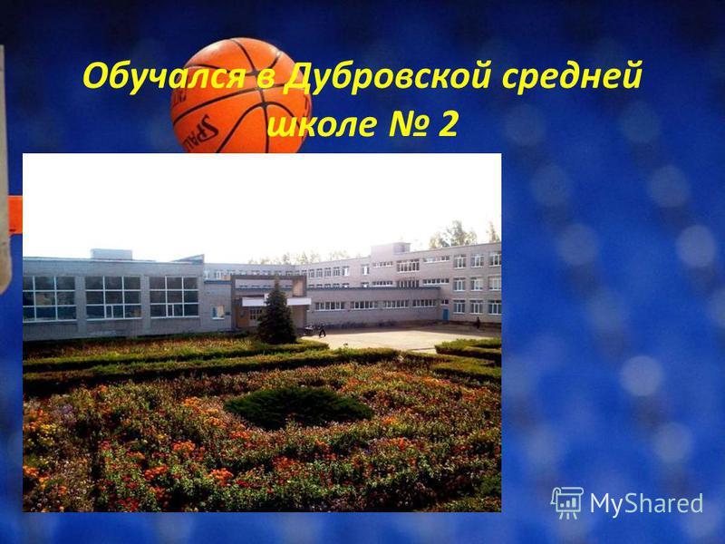 Обучался в Дубровской средней школе 2