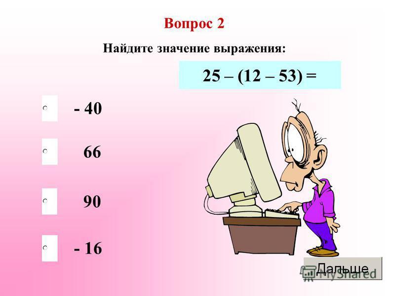 Вопрос 2 Найдите значение выражения: - 40 66 90 - 16 25 – (12 – 53) =