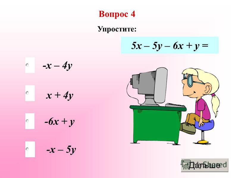 -х – 4 у -6 х + у -х – 5 у х + 4 у Вопрос 4 Упростите: 5 х – 5 у – 6 х + у =