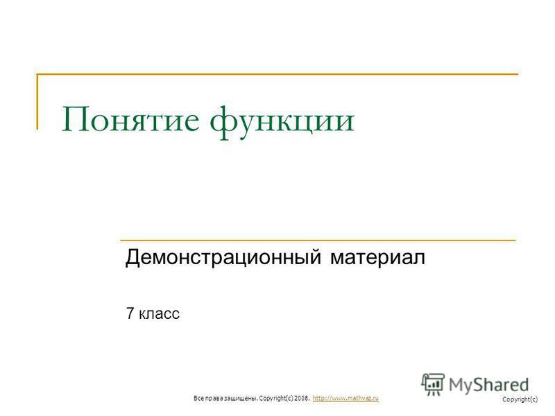 Понятие функции Демонстрационный материал 7 класс Все права защищены. Copyright(c) 2008. http://www.mathvaz.ruhttp://www.mathvaz.ru Copyright(c)