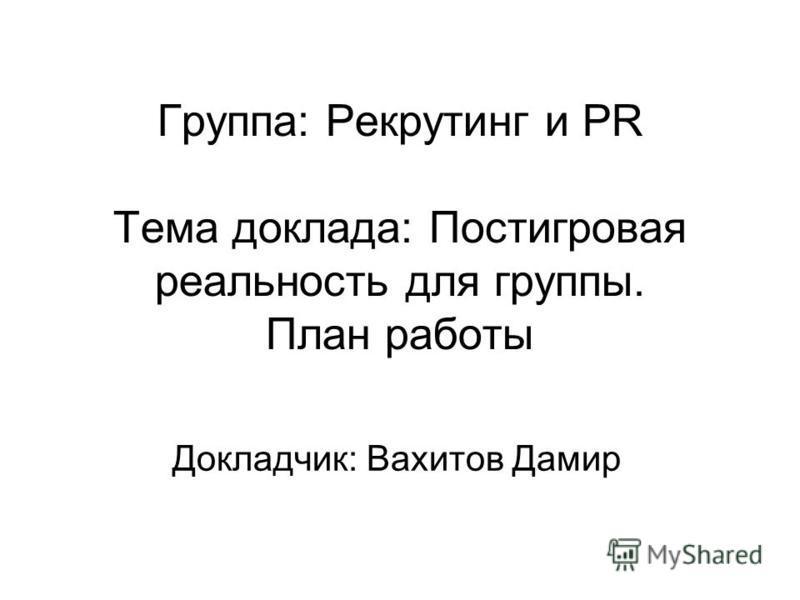 Группа: Рекрутинг и PR Тема доклада: Постигровая реальность для группы. План работы Докладчик: Вахитов Дамир