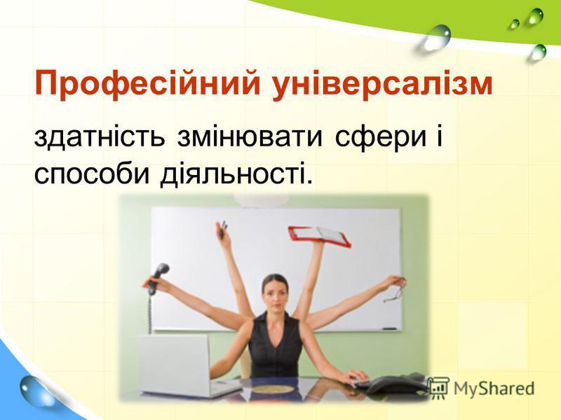 Професійний універсалізм здатність змінювати сфери і способи діяльності. професія