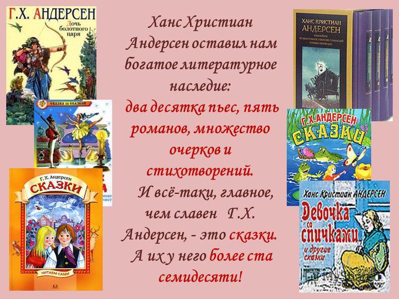 Ханс Христиан Андерсен оставил нам богатое литературное наследие: два десятка пьес, пять романов, множество очерков и стихотворений. И всё-таки, главное, чем славен Г.Х. Андерсен, - это сказки. А их у него более ста семидесяти!