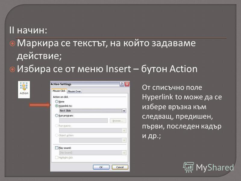 II начин: Маркира се текстът, на който задаваме действие; Избира се от меню Insert – бутон Action От списъчно поле Hyperlink to може да се избере връзка към следващ, предишен, първи, последен кадър и др.;