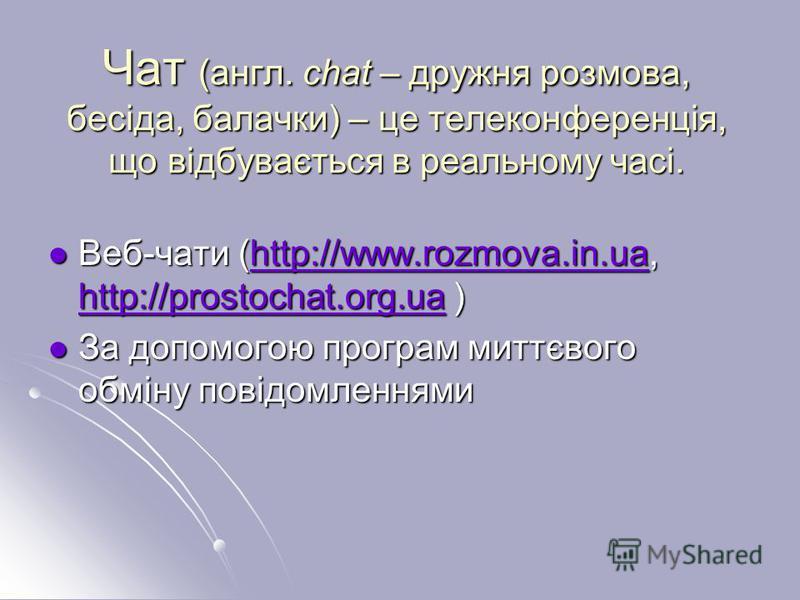 Чат (англ. сhat – дружня розмова, бесіда, балачки) – це телеконференція, що відбувається в реальному часі. Веб-чати (http://www.rozmova.in.ua, http://prostochat.org.ua ) Веб-чати (http://www.rozmova.in.ua, http://prostochat.org.ua )http://www.rozmova