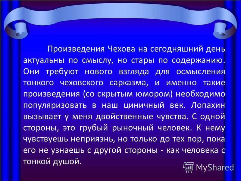 Произведения Чехова на сегодняшний день актуальны по смыслу, но стары по содержанию. Они требуют нового взгляда для осмысления тонкого чеховского сарказма, и именно такие произведения (со скрытым юмором) необходимо популяризовать в наш циничный век.