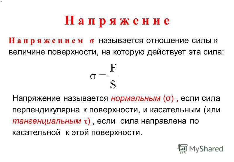 Н а п р я ж е н и е Н а п р я ж е н и е м σ называется отношение силы к величине поверхности, на которую действует эта сила: Напряжение называется нормальным (σ), если сила перпендикулярна к поверхности, и касательным (или тангенциальным τ ), если си