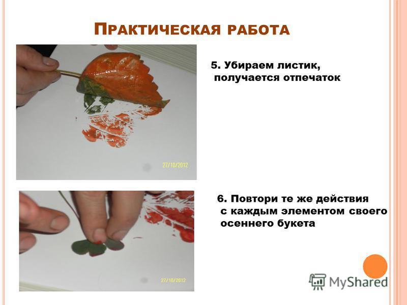 П РАКТИЧЕСКАЯ РАБОТА 5. Убираем листик, получается отпечаток 6. Повтори те же действия с каждым элементом своего осеннего букета