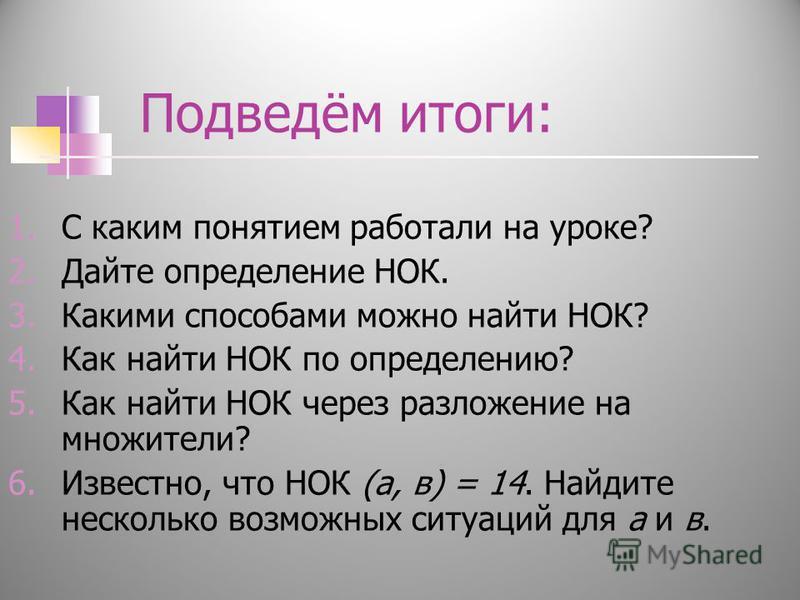 Подведём итоги: 1. С каким понятием работали на уроке? 2. Дайте определение НОК. 3. Какими способами можно найти НОК? 4. Как найти НОК по определению? 5. Как найти НОК через разложение на множители? 6.Известно, что НОК (а, в) = 14. Найдите несколько