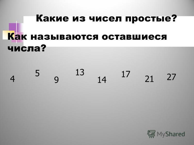4 5 9 13 14 17 21 27 Какие из чисел простые? Как называются оставшиеся числа?