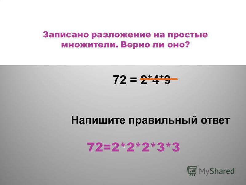 Записано разложение на простые множители. Верно ли оно? 72=2*2*2*3*3 72 = 2*4*9 Напишите правильный ответ
