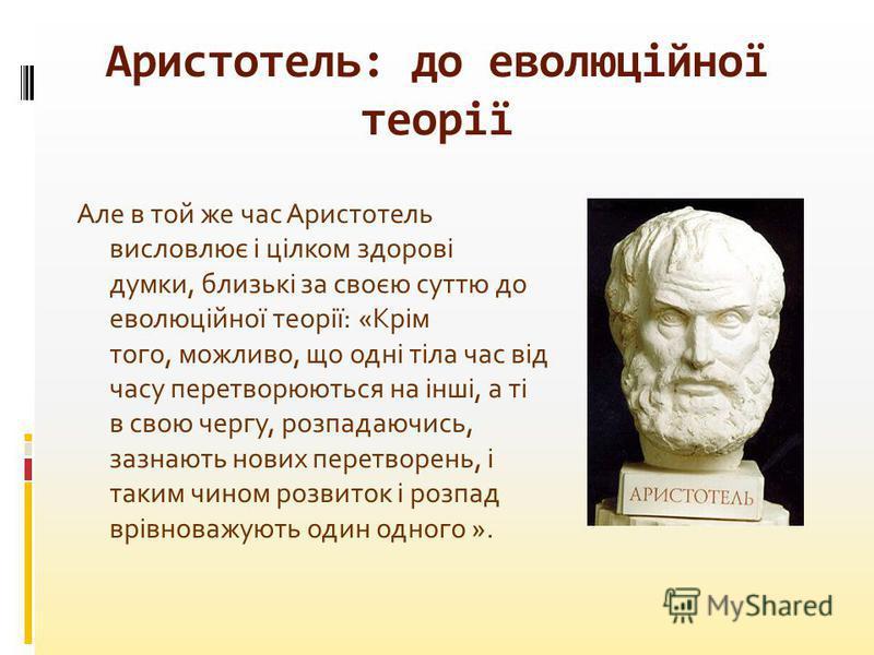 Але в той же час Аристотель висловлює і цілком здорові думки, близькі за своєю суттю до еволюційної теорії: «Крім того, можливо, що одні тіла час від часу перетворюються на інші, а ті в свою чергу, розпадаючись, зазнають нових перетворень, і таким чи