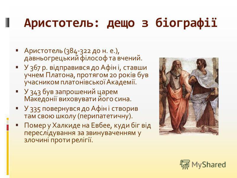 Аристотель: дещо з біографії Аристотель (384-322 до н. е.), давньогрецький філософ та вчений. У 367 р. відправився до Афін і, ставши учнем Платона, протягом 20 років був учасником платонівської Академії. У 343 був запрошений царем Македонії виховуват