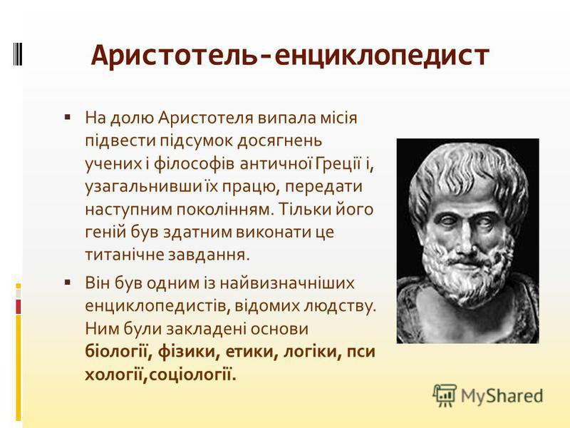 На долю Аристотеля випала місія підвести підсумок досягнень учених і філософів античної Греції і, узагальнивши їх працю, передати наступним поколінням. Тільки його геній був здатним виконати це титанічне завдання. Він був одним із найвизначніших енци