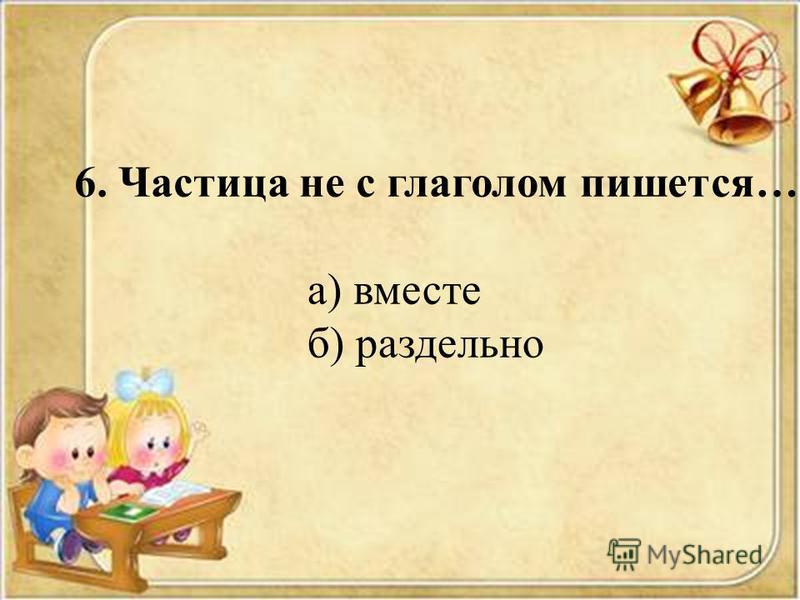 6. Частица не с глаголом пишется… а) вместе б) раздельно