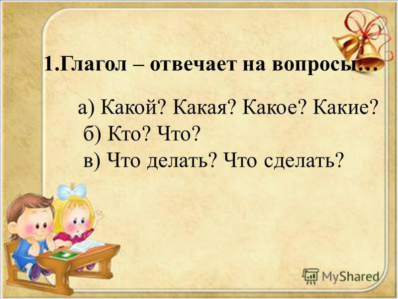 1. Глагол – отвечает на вопросы… а) Какой? Какая? Какое? Какие? б) Кто? Что? в) Что делать? Что сделать?
