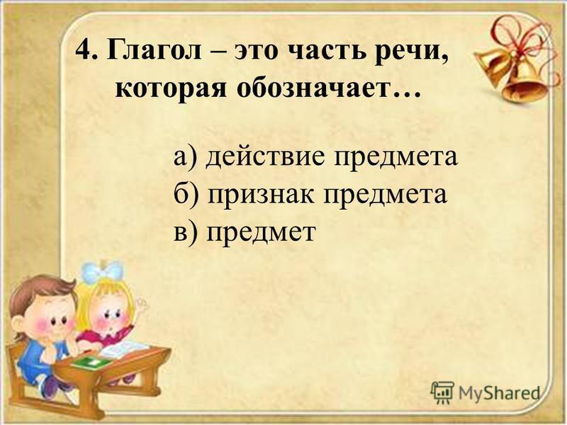 4. Глагол – это часть речи, которая обозначает… а) действие предмета б) признак предмета в) предмет