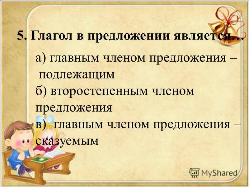 5. Глагол в предложении является… а) главным членом предложения – подлежащим б) второстепенным членом предложения в) главным членом предложения – сказуемым