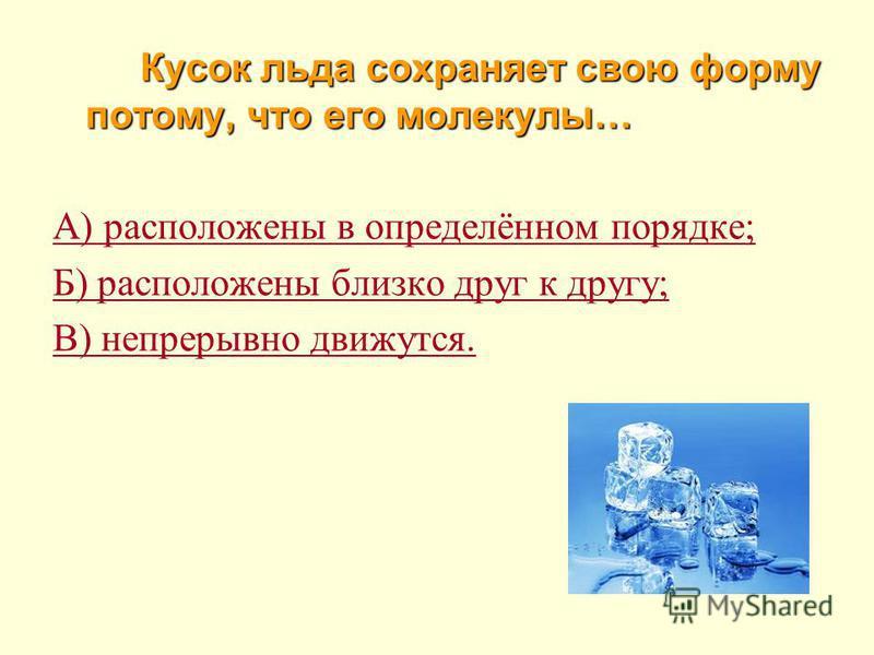 Вещество не сохраняет форму, но сохраняет свой объём, если оно находится в … А) газообразном состоянии; Б) жидком состоянии; В) твёрдом состоянии.