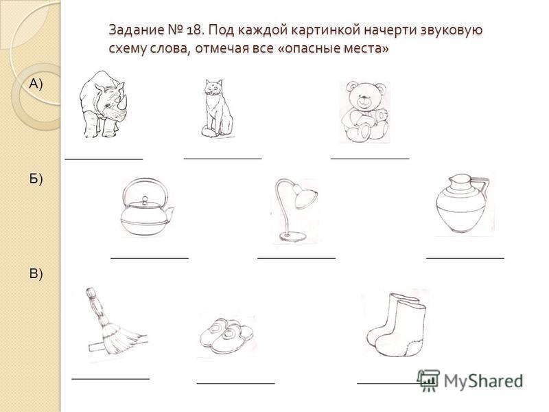 Задание 18. Под каждой картинкой начерти звуковую схему слова, отмечая все « опасные места » А) Б) В)