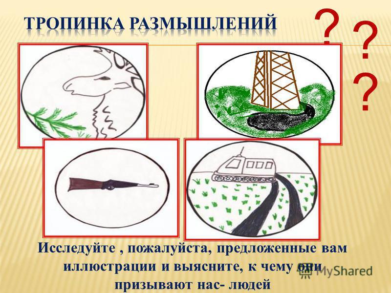 Исследуйте, пожалуйста, предложенные вам иллюстрации и выясните, к чему они призывают нас- людей ? ? ?