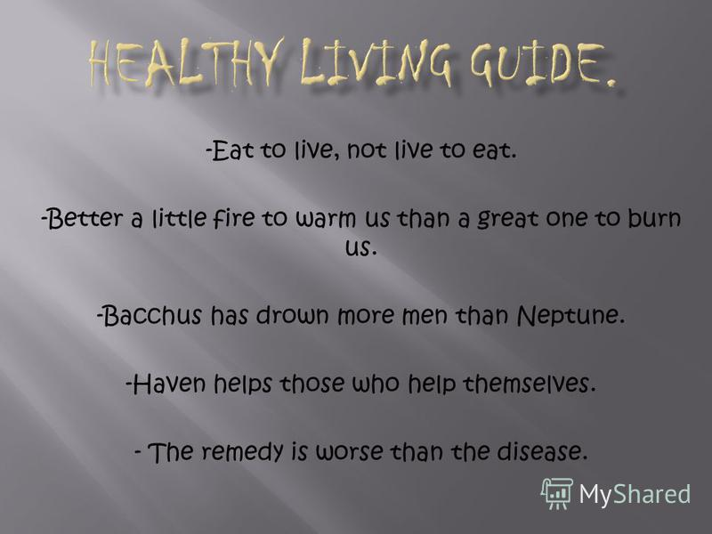 -Eat to live, not live to eat. -Better a little fire to warm us than a great one to burn us. -Bacchus has drown more men than Neptune. -Haven helps those who help themselves. - The remedy is worse than the disease.