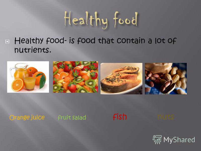 Healthy food- is food that contain a lot of nutrients. Orange juice fruit salad fish nuts