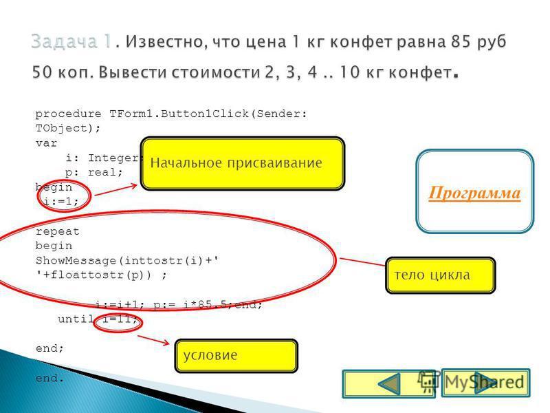 Программа тело цикла условие Начальное присваивание procedure TForm1.Button1Click(Sender: TObject); var i: Integer; p: real; begin i:=1; repeat begin ShowMessage(inttostr(i)+' '+floattostr(p)) ; i:=i+1; p:= i*85.5;end; until i=11; end; end.