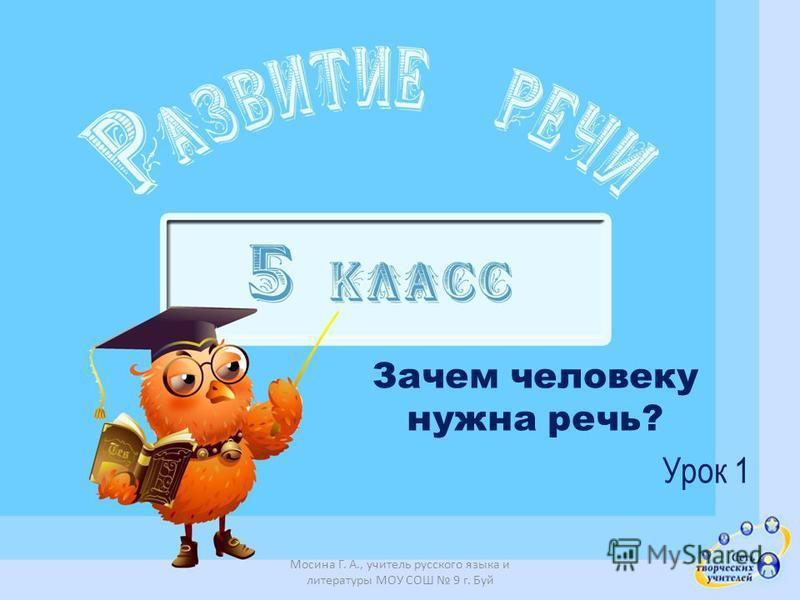 Зачем человеку нужна речь? Урок 1 Мосина Г. А., учитель русского языка и литературы МОУ СОШ 9 г. Буй