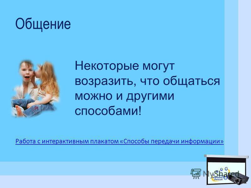 Общение Некоторые могут возразить, что общаться можно и другими способами! Работа с интерактивным плакатом «Способы передачи информации»