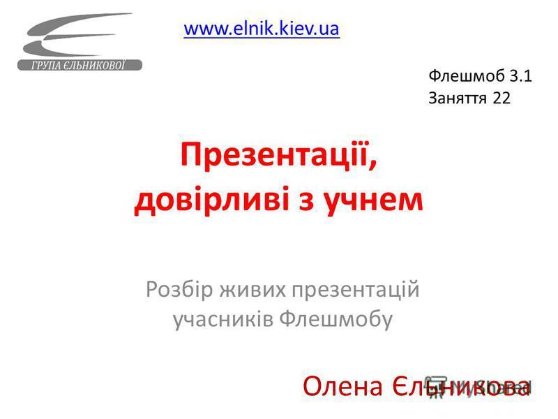 Презентації, довірливі з учнем Розбір живих презентацій учасників Флешмобу www.elnik.kiev.ua Олена Єльникова Флешмоб 3.1 Заняття 22