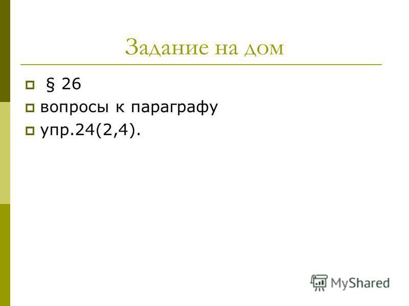 Задание на дом § 26 вопросы к параграфу упр.24(2,4).