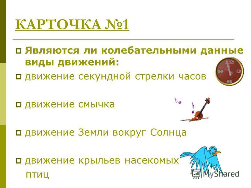 КАРТОЧКА 1 Являются ли колебательными данные виды движений: движение секундной стрелки часов движение смычка движение Земли вокруг Солнца движение крыльев насекомых, птиц