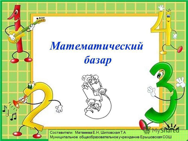 FokinaLida.75@mail.ru Математический базар Составители: Матвеева Е.Н, Шиповская Т.А Муниципальное общеобразовательное учреждение Ерышовская СОШ