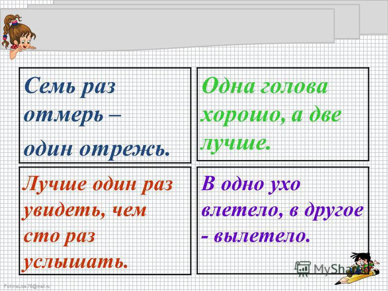 FokinaLida.75@mail.ru Семь раз отмерь – один отрежь. Одна голова хорошо, а две лучше. Лучше один раз увидеть, чем сто раз услышать. В одно ухо влетело, в другое - вылетело.