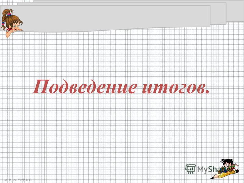 FokinaLida.75@mail.ru Подведение итогов.