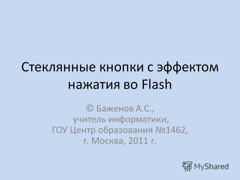 Стеклянные кнопки с эффектом нажатия во Flash © Баженов А.С., учитель информатики, ГОУ Центр образования 1462, г. Москва, 2011 г.