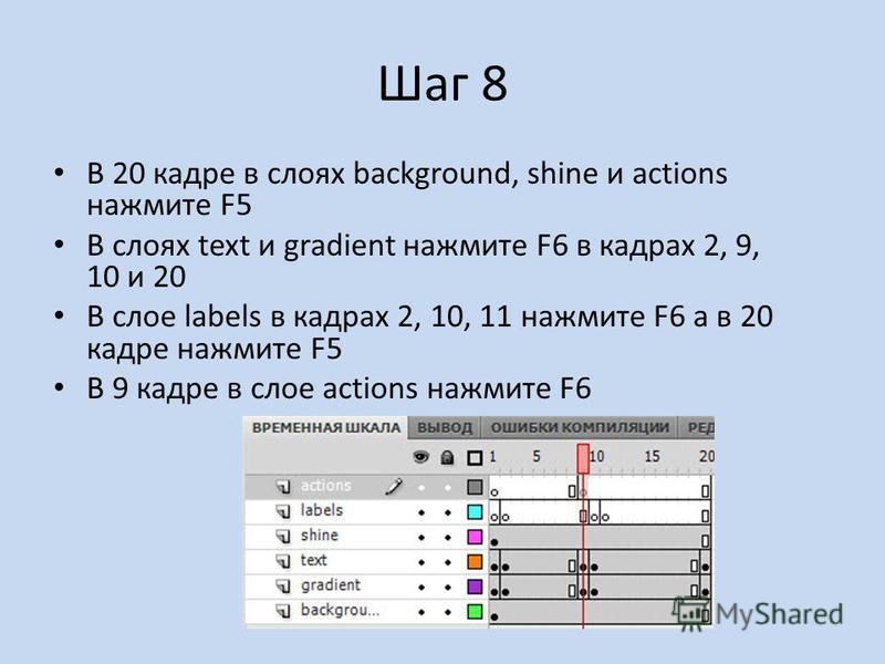 Шаг 8 В 20 кадре в слоях background, shine и actions нажмите F5 В слоях text и gradient нажмите F6 в кадрах 2, 9, 10 и 20 В слое labels в кадрах 2, 10, 11 нажмите F6 а в 20 кадре нажмите F5 В 9 кадре в слое actions нажмите F6