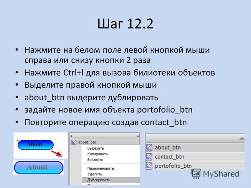Шаг 12.2 Нажмите на белом поле левой кнопкой мыши справа или снизу кнопки 2 раза Нажмите Ctrl+l для вызова библиотеки объектов Выделите правой кнопкой мыши about_btn выдерите дублировать задайте новое имя объекта portofolio_btn Повторите операцию соз