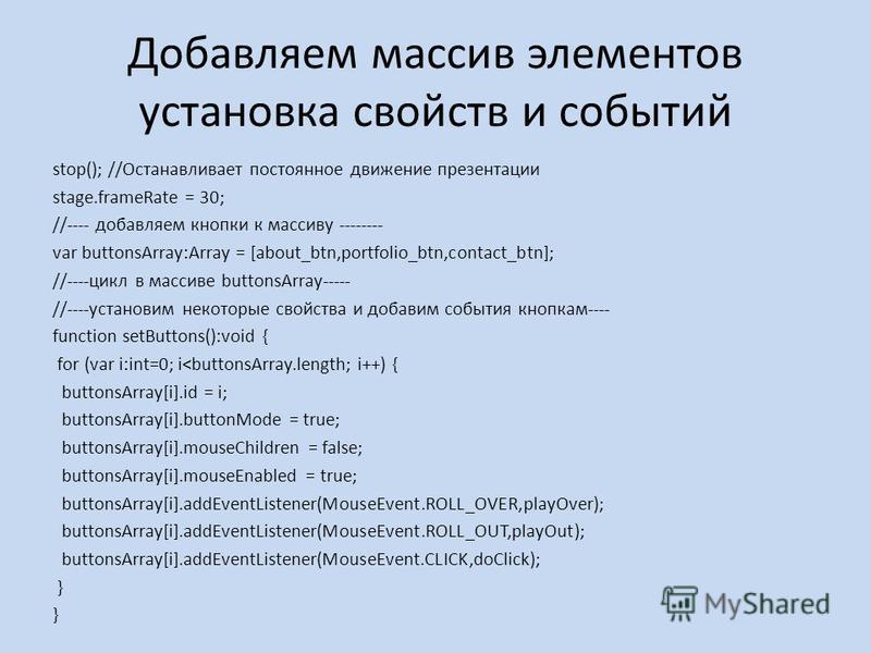 Добавляем массив элементов установка свойств и событий stop(); //Останавливает постоянное движение презентации stage.frameRate = 30; //---- добавляем кнопки к массиву -------- var buttonsArray:Array = [about_btn,portfolio_btn,contact_btn]; //----цикл