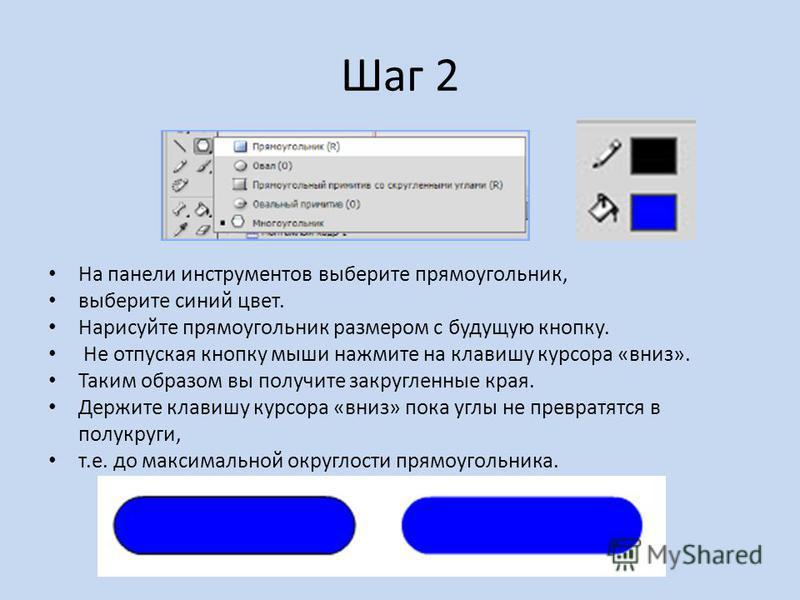 Шаг 2 На панели инструментов выберите прямоугольник, выберите синий цвет. Нарисуйте прямоугольник размером с будущую кнопку. Не отпуская кнопку мыши нажмите на клавишу курсора «вниз». Таким образом вы получите закругленные края. Держите клавишу курсо