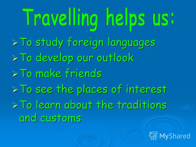 To study foreign languages To study foreign languages To develop our outlook To develop our outlook To make friends To make friends To see the places of interest To see the places of interest To learn about the traditions and customs To learn about t