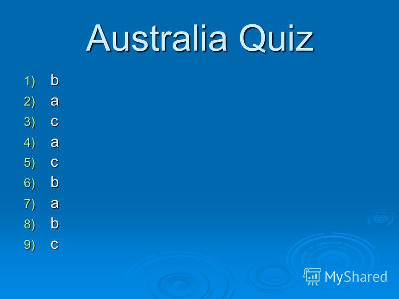 Australia Quiz 1) b 2) a 3) c 4) a 5) c 6) b 7) a 8) b 9) c