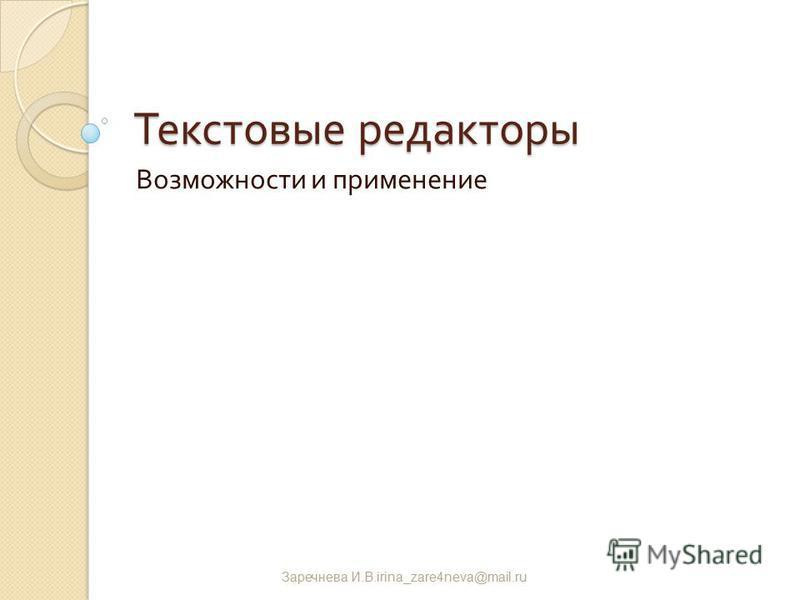 Текстовые редакторы Возможности и применение Заречнева И. В.irina_zare4neva@mail.ru