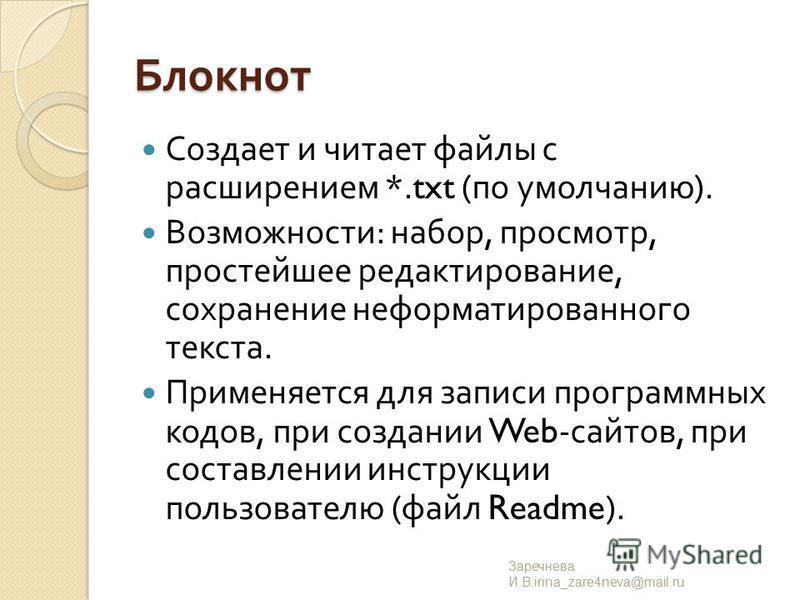 Блокнот Создает и читает файлы с расширением *.txt ( по умолчанию ). Возможности : набор, просмотр, простейшее редактирование, сохранение неформатированного текста. Применяется для записи программных кодов, при создании Web- сайтов, при составлении и