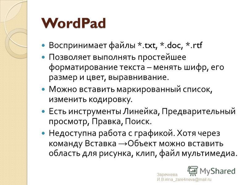 WordPad Воспринимает файлы *.txt, *.doc, *.rtf Позволяет выполнять простейшее форматирование текста – менять шифр, его размер и цвет, выравнивание. Можно вставить маркированный список, изменить кодировку. Есть инструменты Линейка, Предварительный про