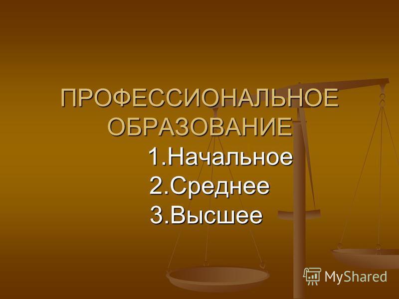 ПРОФЕССИОНАЛЬНОЕ ОБРАЗОВАНИЕ 1. Начальное 2. Среднее 3.Высшее