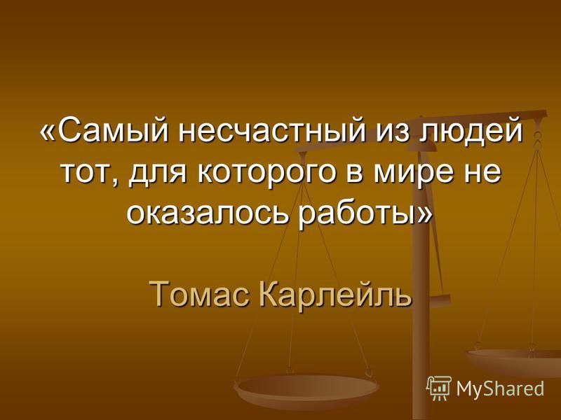 «Самый несчастный из людей тот, для которого в мире не оказалось работы» Томас Карлейль