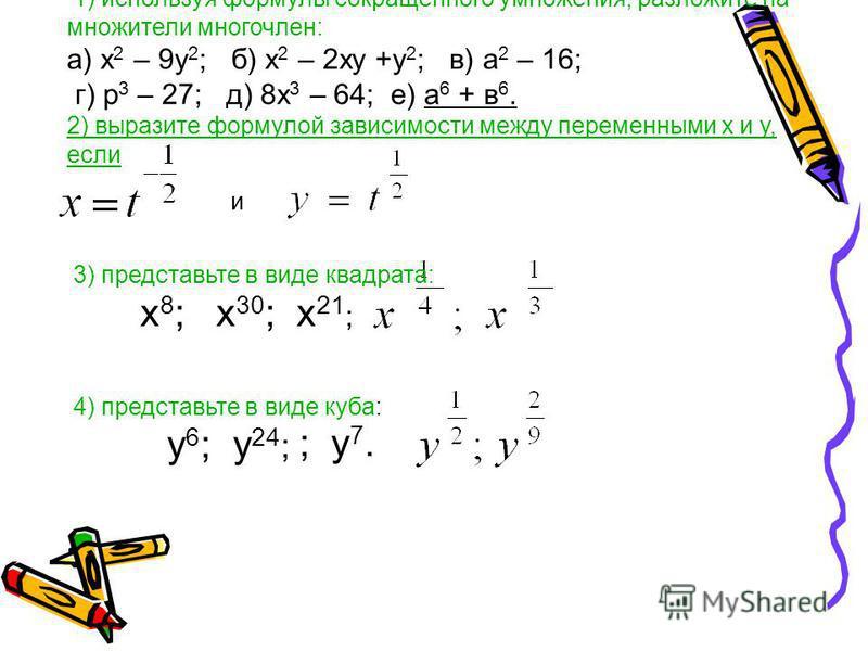 1) используя формулы сокращенного умножения, разложите на множители многочлен: а) х 2 – 9 у 2 ; б) х 2 – 2 ху +у 2 ; в) а 2 – 16; г) р 3 – 27; д) 8 х 3 – 64; е) а 6 + в 6. 2) выразите формулой зависимости между переменными х и у, если и 3) представьт